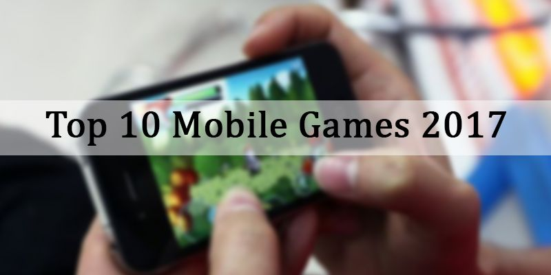 Top 10 Best Android and iOS Mobile Games 2017