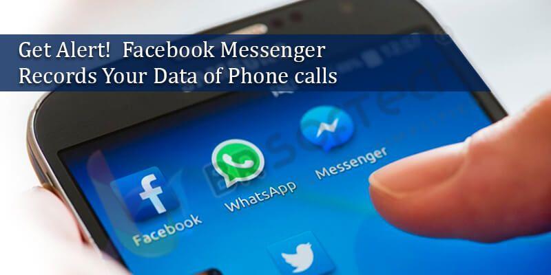 GEt Alert! Facebook Messenger Records Your Data of Phone calls