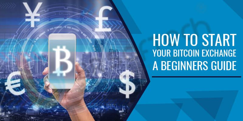 How To Start Your Bitcoin Exchange A Beginner's Guide