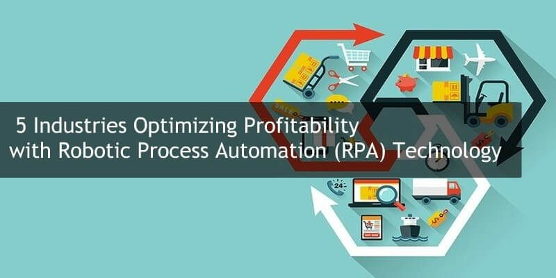 5 Industries Optimizing Profitability with Robotic Process Automation (RPA) Technology