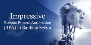 Impressive Robotic Process Automation (RPA) in Banking Sector