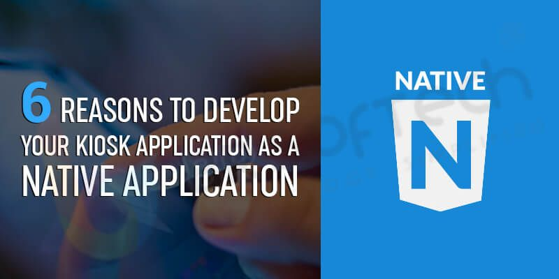 6 Reasons to Develop Your Kiosk Application as a Native Application