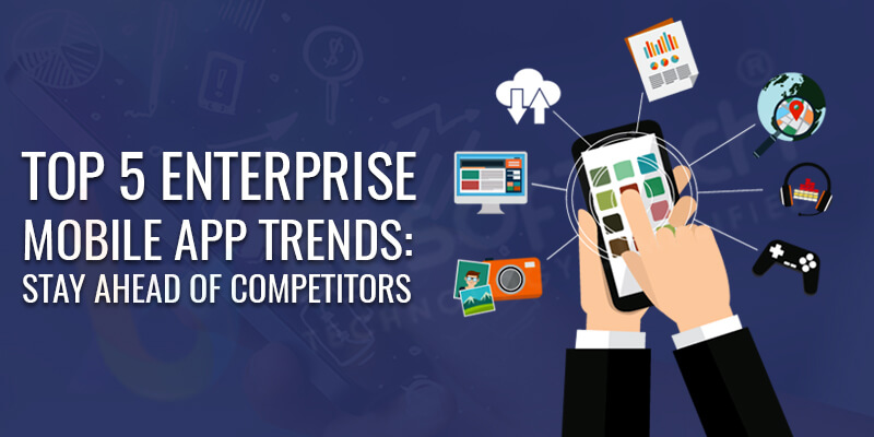 Top 5 Enterprise Mobile App Trends Stay Ahead of Competitors