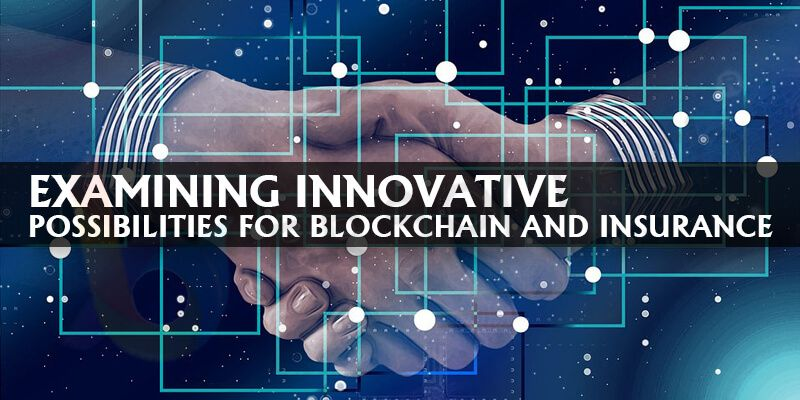 Examining Innovative Possibilities For Blockchain And Insurance