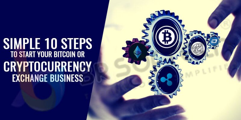 Simple 10 steps to Start Your Bitcoin or Cryptocurrency Exchange Business