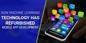 How Machine Learning Technology has Refurbished Mobile App Development