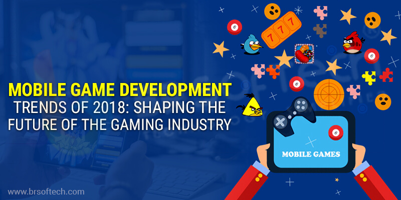 Mobile Game Development Trends of 2018 Shaping the future of the gaming industry