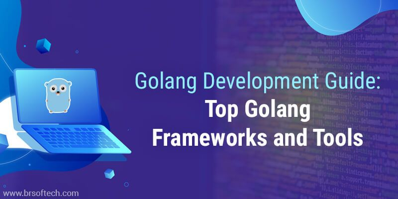 Golang Guide: Top Golang Frameworks and Tools | BR Softech