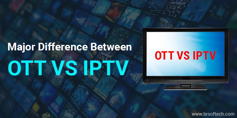 OTT vs IPTV: Major Difference Between OTT and IPTV | BR Softech